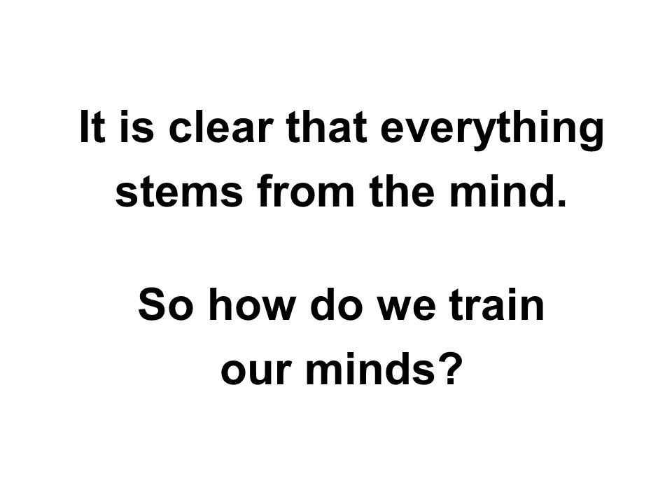 It is clear that everything stems from the mind. So how do we train our minds?