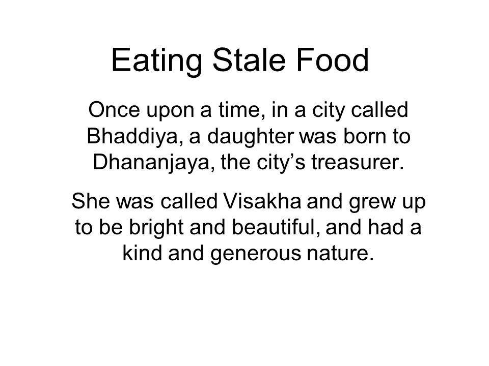 Eating Stale Food Once upon a time, in a city called Bhaddiya, a daughter was born to Dhananjaya, the citys treasurer.