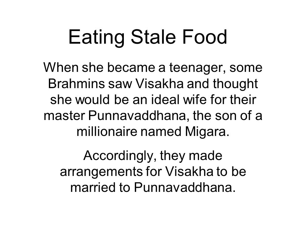 Eating Stale Food When she became a teenager, some Brahmins saw Visakha and thought she would be an ideal wife for their master Punnavaddhana, the son of a millionaire named Migara.