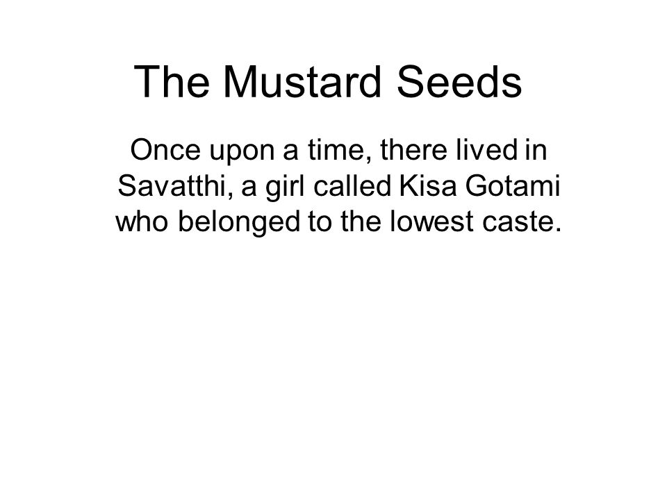 The Mustard Seeds Once upon a time, there lived in Savatthi, a girl called Kisa Gotami who belonged to the lowest caste.