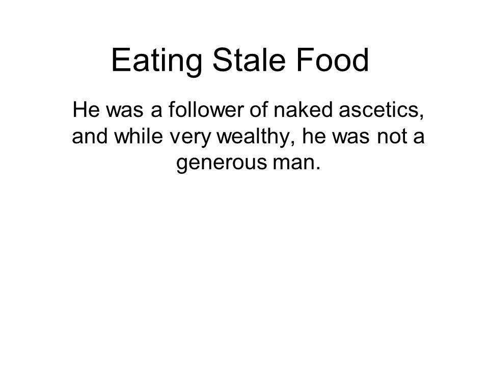 Eating Stale Food He was a follower of naked ascetics, and while very wealthy, he was not a generous man.