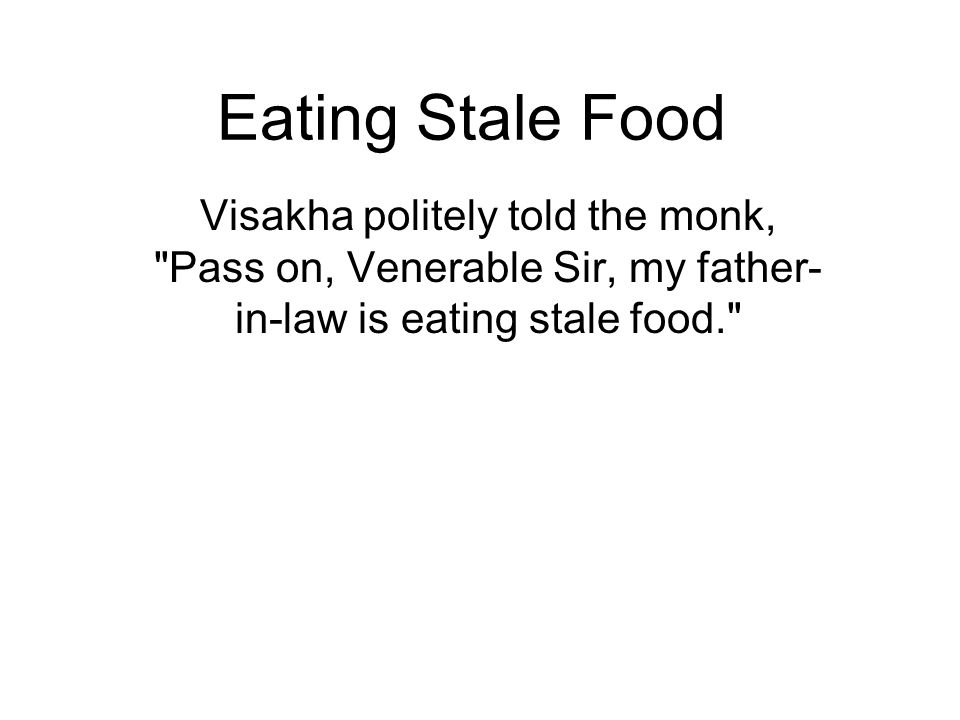 Eating Stale Food Visakha politely told the monk, Pass on, Venerable Sir, my father- in-law is eating stale food. Now Migara saw his chance to break off the marriage as he thought she had brought disgrace to his family with her remark.