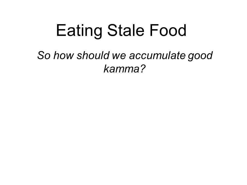 Eating Stale Food So how should we accumulate good kamma? Through the practice of dana, sila and bhavana : Dana : generosity, helping others Sila : mo