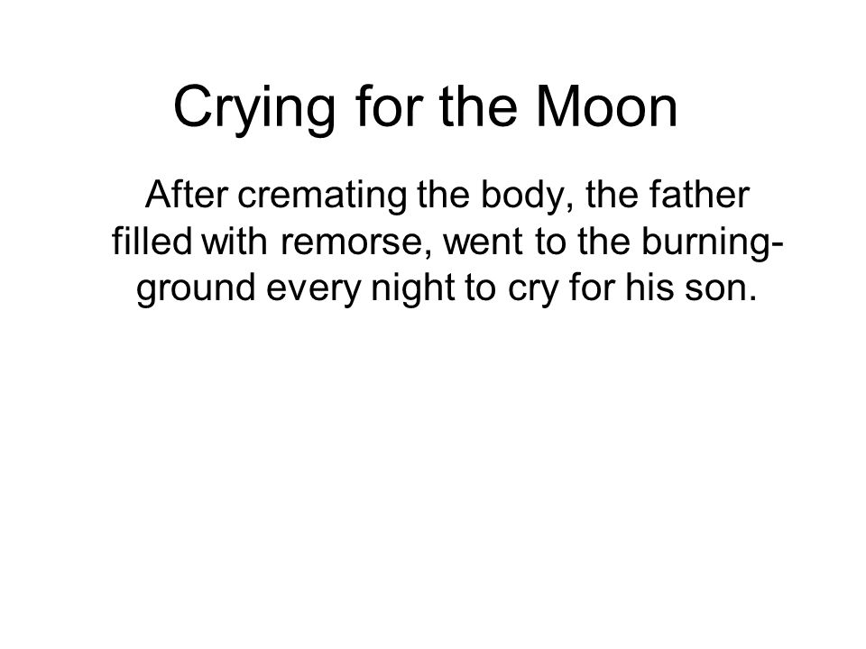 Crying for the Moon After cremating the body, the father filled with remorse, went to the burning- ground every night to cry for his son.