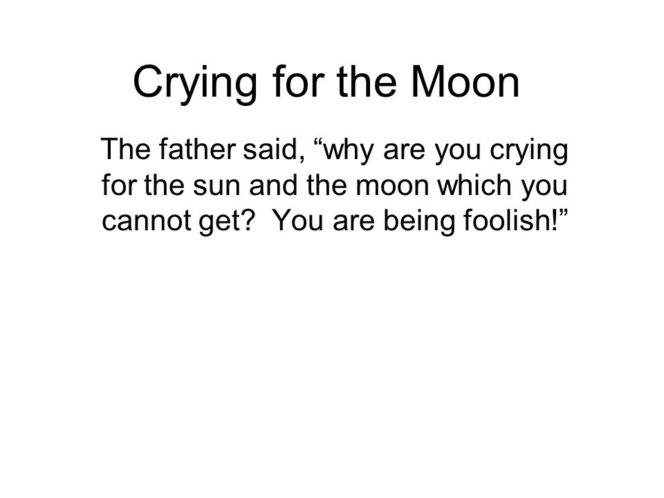 Crying for the Moon The father said, why are you crying for the sun and the moon which you cannot get.