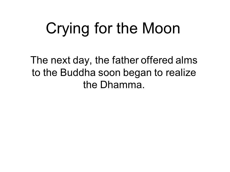 Crying for the Moon The next day, the father offered alms to the Buddha soon began to realize the Dhamma.