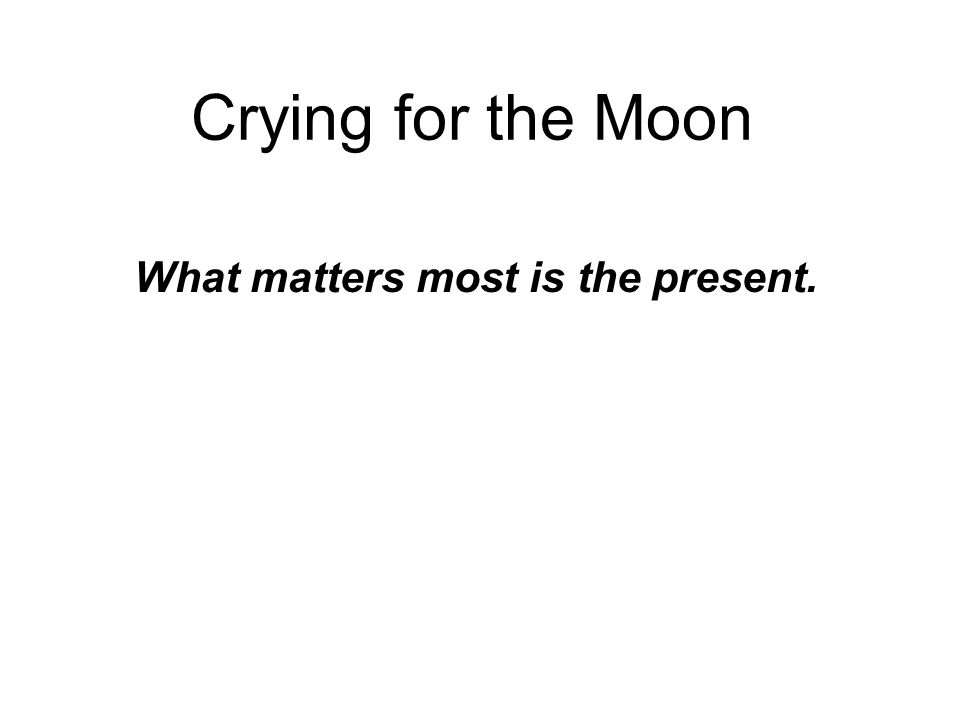 Crying for the Moon What matters most is the present.