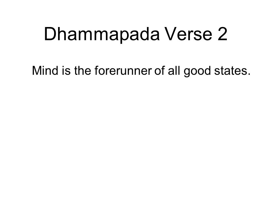 Dhammapada Verse 2 Mind is the forerunner of all good states.