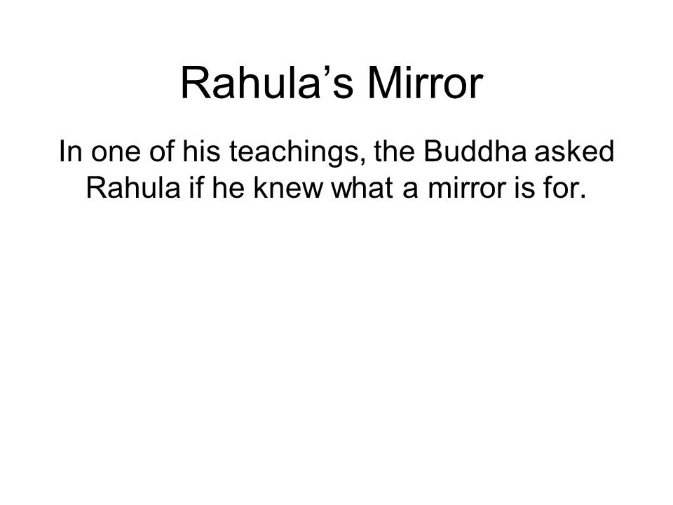 Rahulas Mirror In one of his teachings, the Buddha asked Rahula if he knew what a mirror is for.
