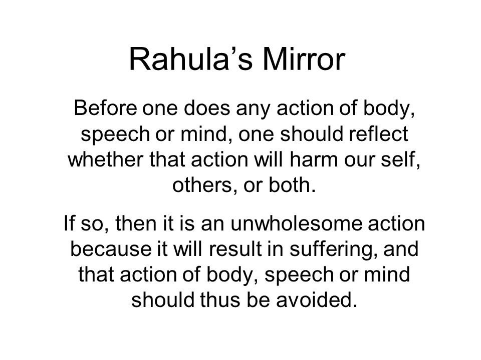 Rahulas Mirror Before one does any action of body, speech or mind, one should reflect whether that action will harm our self, others, or both.