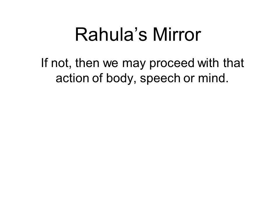 Rahulas Mirror If not, then we may proceed with that action of body, speech or mind.