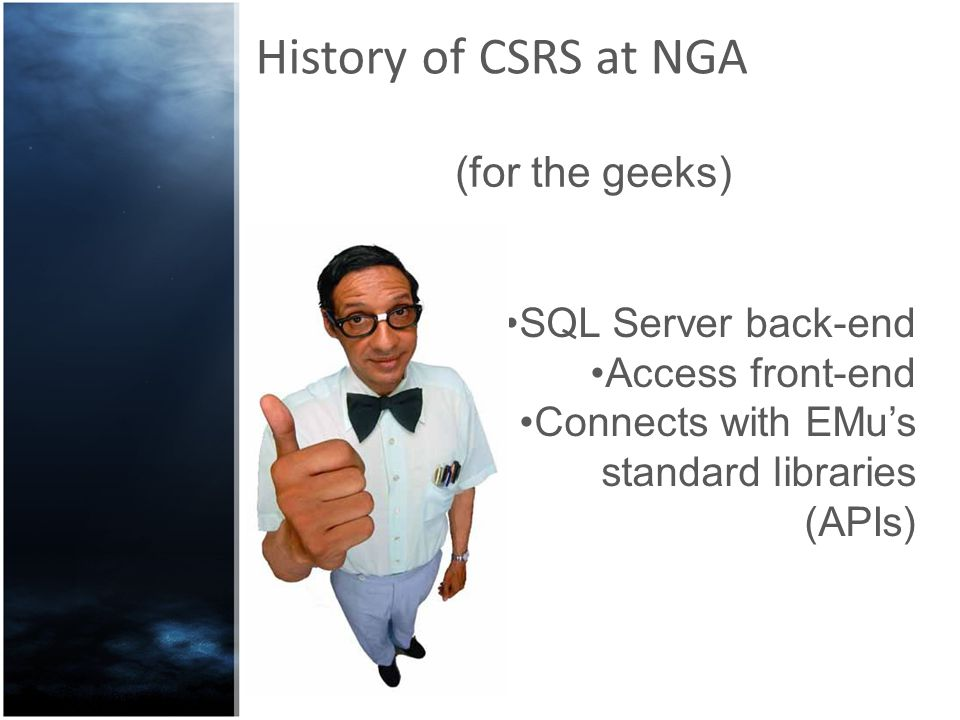 History of CSRS at NGA SQL Server back-end Access front-end Connects with EMus standard libraries (APIs) (for the geeks)