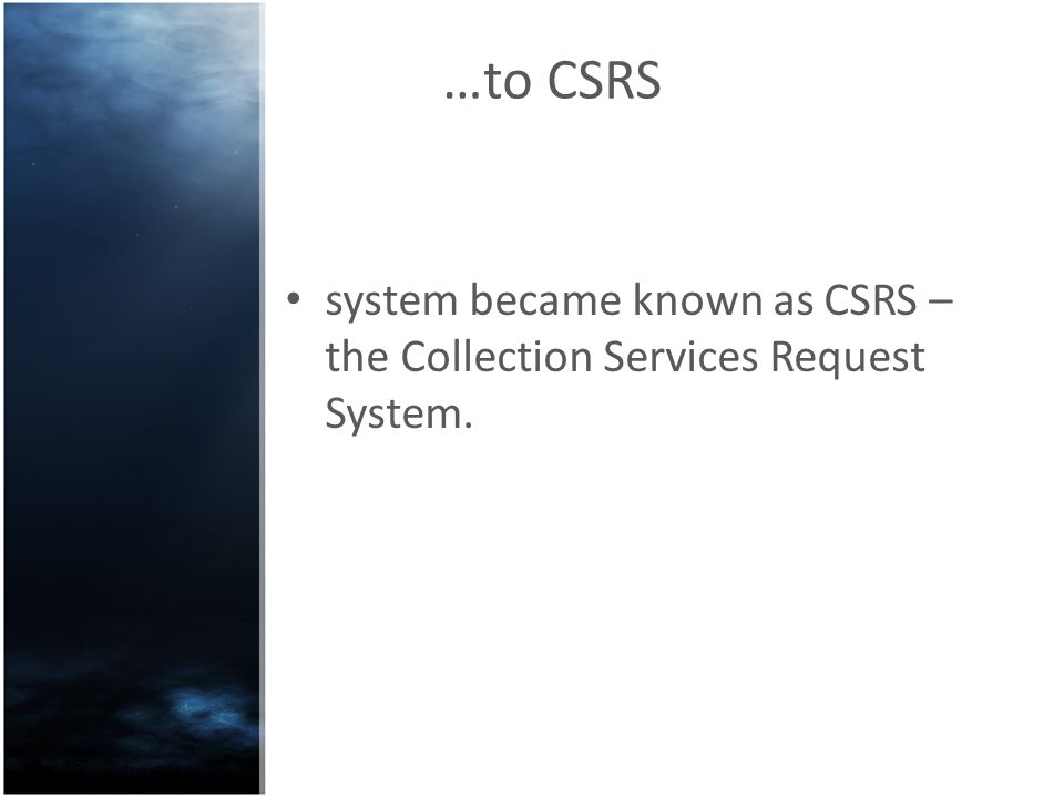 …to CSRS system became known as CSRS – the Collection Services Request System.