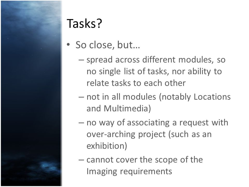 Tasks? So close, but… – spread across different modules, so no single list of tasks, nor ability to relate tasks to each other – not in all modules (n
