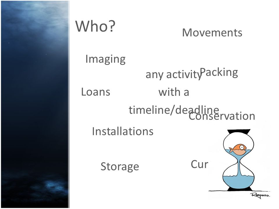 Who? Movements Conservation any activity with a timeline/deadline Loans Installations Storage Curators Imaging Packing