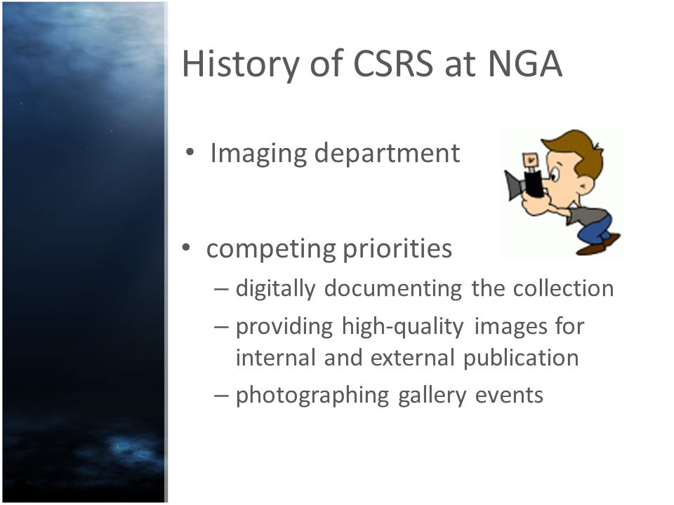 History of CSRS at NGA In 2004 the Imaging department created by a staff member Imaging Services Request System Implementedin-house bespoke system to manage the request and supply of images.
