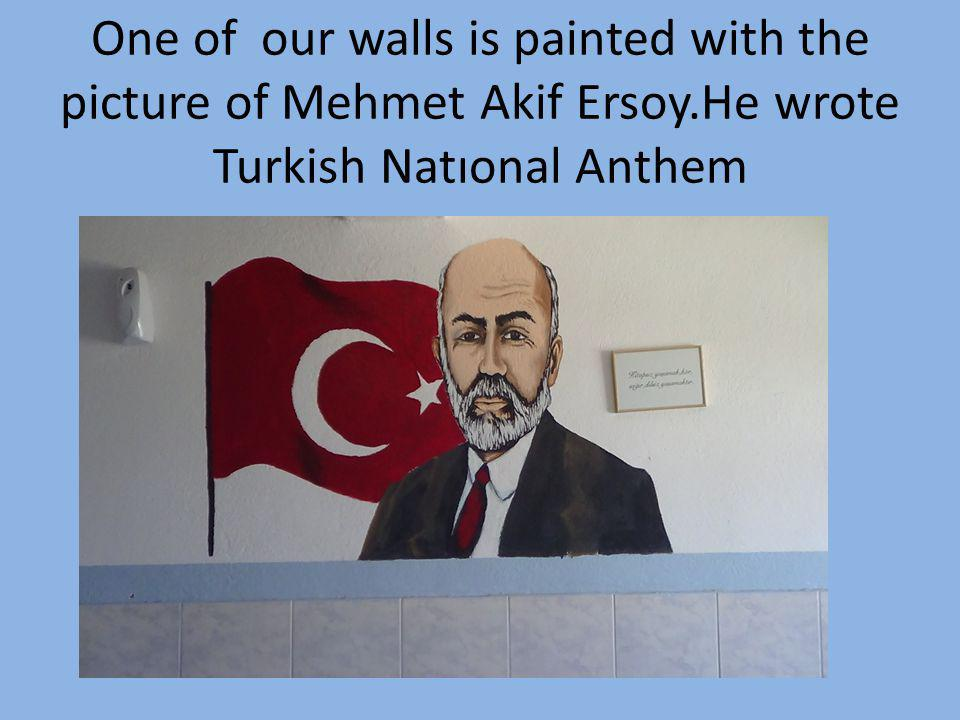 One of our walls is painted with the picture of Mehmet Akif Ersoy.He wrote Turkish Natıonal Anthem