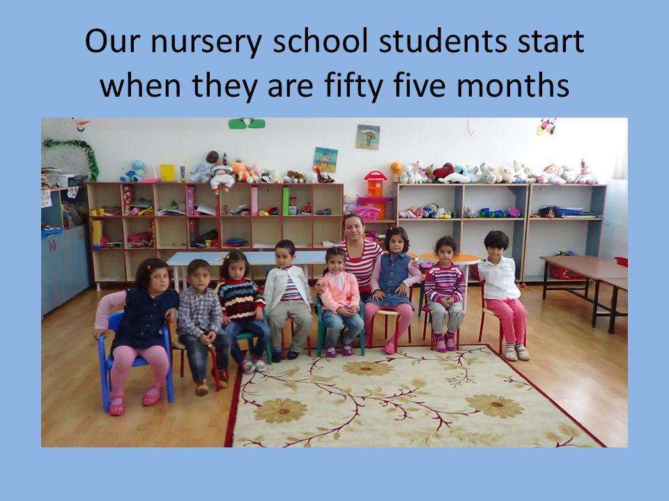 Our nursery school students start when they are fifty five months