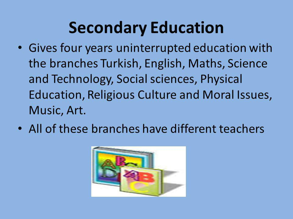 Secondary Education Gives four years uninterrupted education with the branches Turkish, English, Maths, Science and Technology, Social sciences, Physi