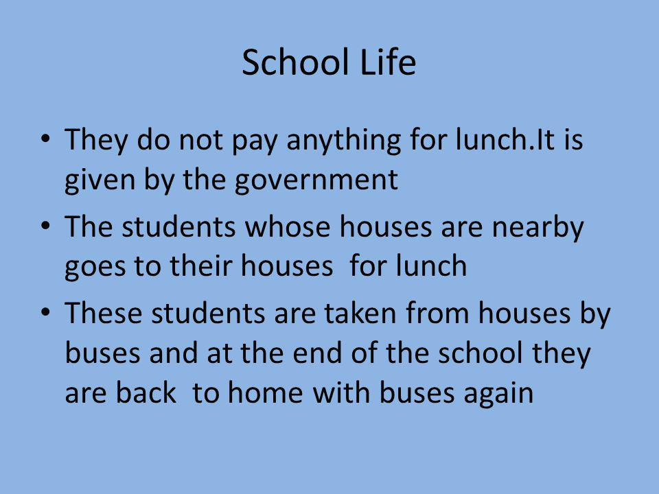 School Life They do not pay anything for lunch.It is given by the government The students whose houses are nearby goes to their houses for lunch These