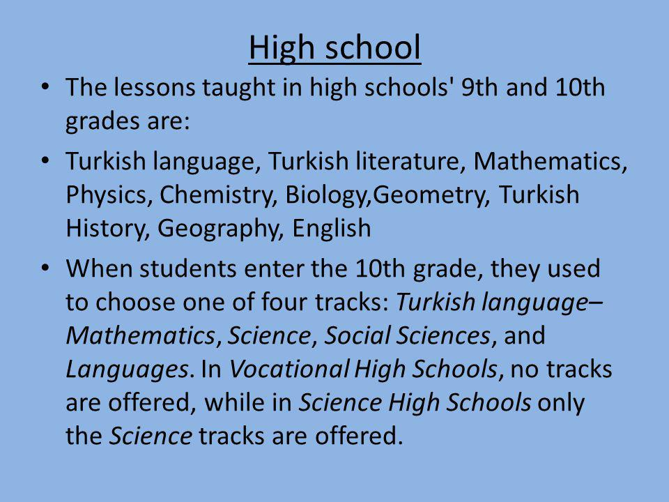 High school The lessons taught in high schools' 9th and 10th grades are: Turkish language, Turkish literature, Mathematics, Physics, Chemistry, Biolog