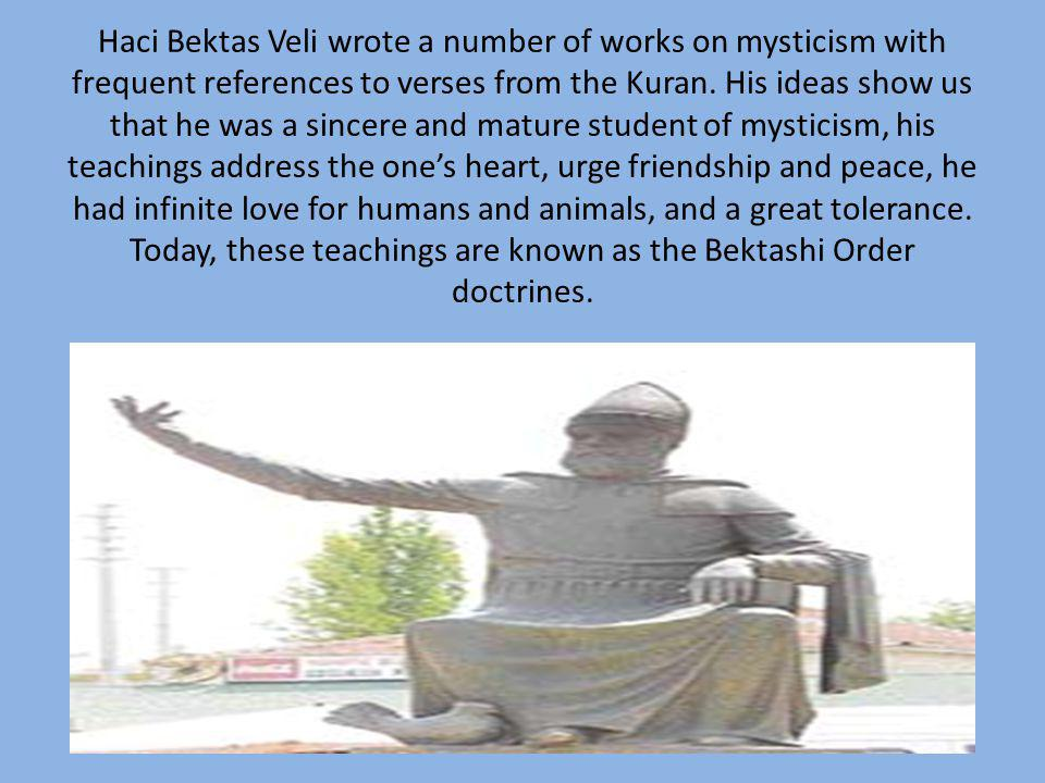 Haci Bektas Veli wrote a number of works on mysticism with frequent references to verses from the Kuran. His ideas show us that he was a sincere and m
