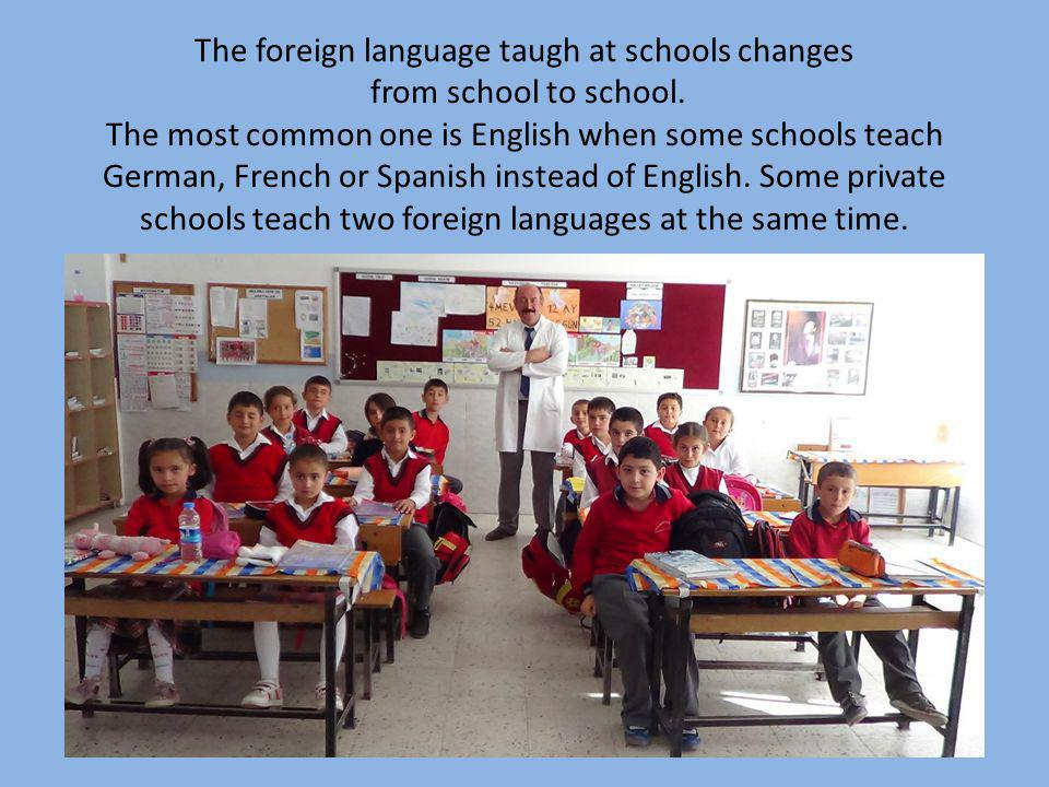 The foreign language taugh at schools changes from school to school. The most common one is English when some schools teach German, French or Spanish