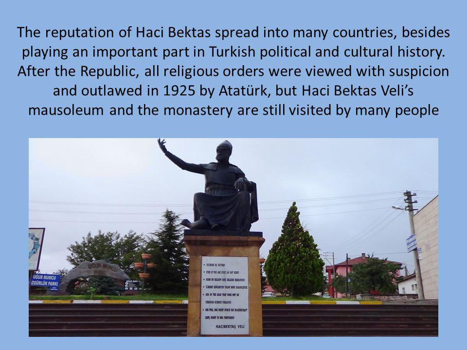 The reputation of Haci Bektas spread into many countries, besides playing an important part in Turkish political and cultural history. After the Repub
