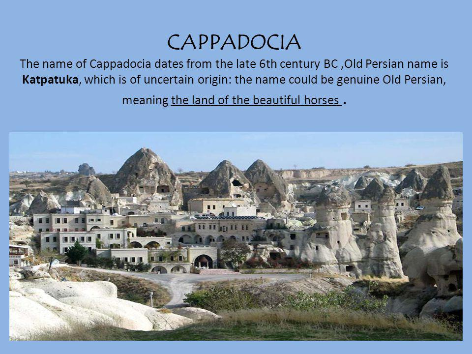 CAPPADOCIA The name of Cappadocia dates from the late 6th century BC,Old Persian name is Katpatuka, which is of uncertain origin: the name could be ge