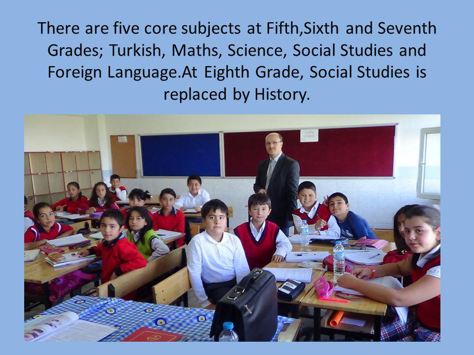 There are five core subjects at Fifth,Sixth and Seventh Grades; Turkish, Maths, Science, Social Studies and Foreign Language.At Eighth Grade, Social S
