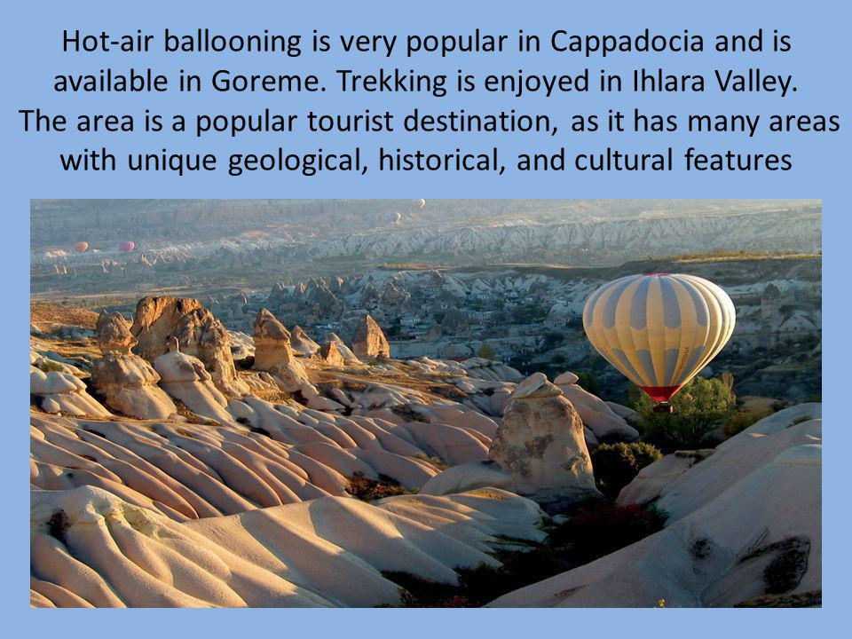 Hot-air ballooning is very popular in Cappadocia and is available in Goreme. Trekking is enjoyed in Ihlara Valley. The area is a popular tourist desti