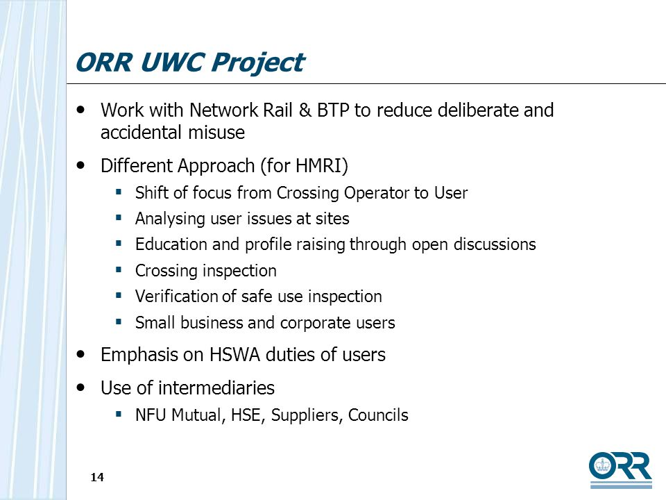 14 ORR UWC Project Work with Network Rail & BTP to reduce deliberate and accidental misuse Different Approach (for HMRI) Shift of focus from Crossing