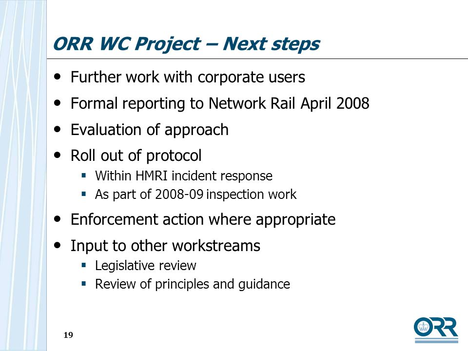 19 ORR WC Project – Next steps Further work with corporate users Formal reporting to Network Rail April 2008 Evaluation of approach Roll out of protocol Within HMRI incident response As part of 2008-09 inspection work Enforcement action where appropriate Input to other workstreams Legislative review Review of principles and guidance
