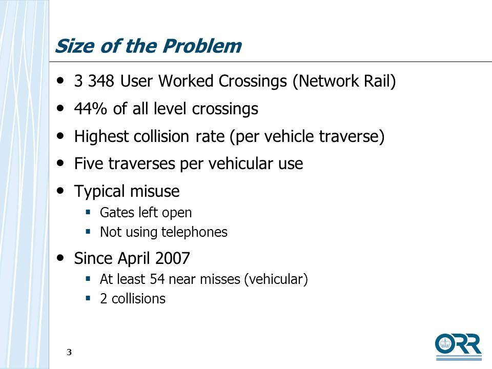 3 Size of the Problem 3 348 User Worked Crossings (Network Rail) 44% of all level crossings Highest collision rate (per vehicle traverse) Five traverses per vehicular use Typical misuse Gates left open Not using telephones Since April 2007 At least 54 near misses (vehicular) 2 collisions