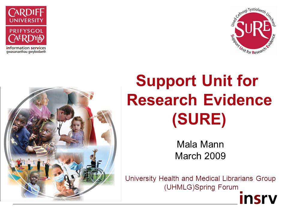 Support Unit for Research Evidence (SURE) Mala Mann March 2009 University Health and Medical Librarians Group (UHMLG)Spring Forum