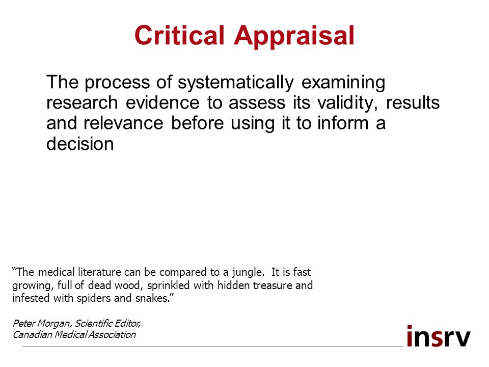 Critical Appraisal The process of systematically examining research evidence to assess its validity, results and relevance before using it to inform a decision The medical literature can be compared to a jungle.