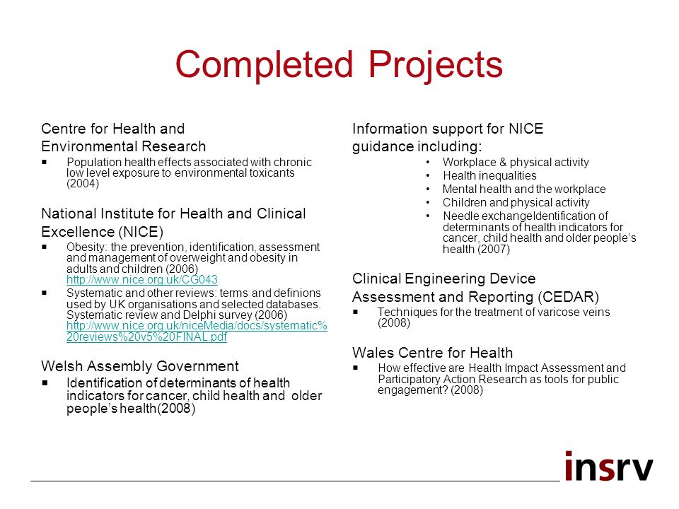 Completed Projects Centre for Health and Environmental Research Population health effects associated with chronic low level exposure to environmental toxicants (2004) National Institute for Health and Clinical Excellence (NICE) Obesity: the prevention, identification, assessment and management of overweight and obesity in adults and children (2006) http://www.nice.org.uk/CG043 http://www.nice.org.uk/CG043 Systematic and other reviews: terms and definions used by UK organisations and selected databases.
