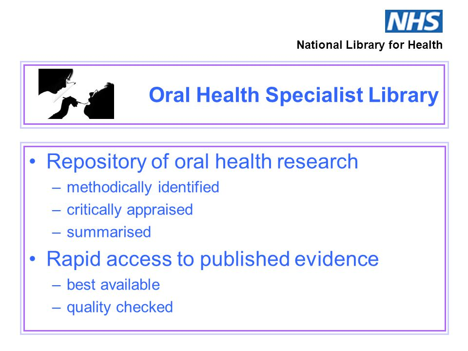 Oral Health Specialist Library Repository of oral health research –methodically identified –critically appraised –summarised Rapid access to published evidence –best available –quality checked National Library for Health