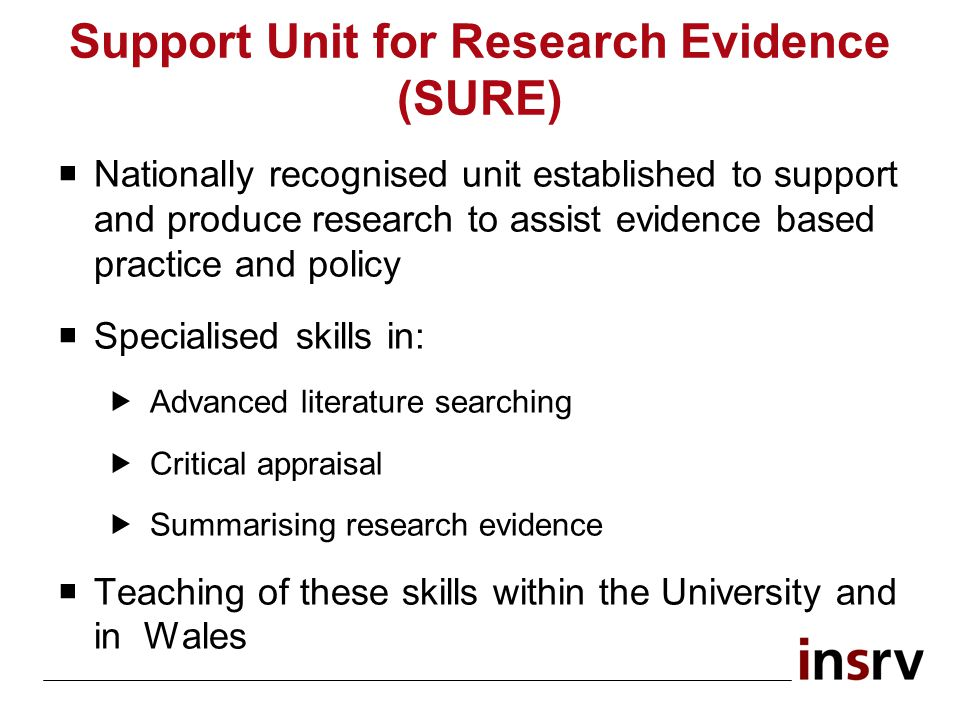 Support Unit for Research Evidence (SURE) Nationally recognised unit established to support and produce research to assist evidence based practice and policy Specialised skills in: Advanced literature searching Critical appraisal Summarising research evidence Teaching of these skills within the University and in Wales