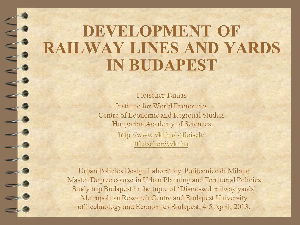 DEVELOPMENT OF RAILWAY LINES AND YARDS IN BUDAPEST Fleischer Tamás Institute for World Economics Centre of Economic and Regional Studies Hungarian Aca