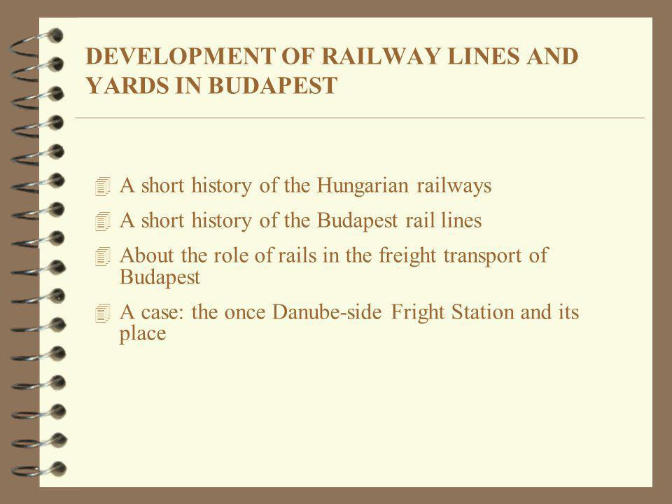 DEVELOPMENT OF RAILWAY LINES AND YARDS IN BUDAPEST 4 A short history of the Hungarian railways 4 A short history of the Budapest rail lines 4 About th