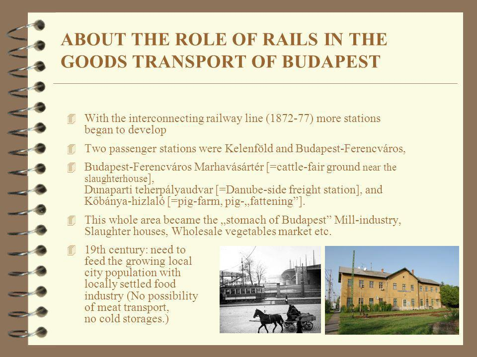 ABOUT THE ROLE OF RAILS IN THE GOODS TRANSPORT OF BUDAPEST 4 With the interconnecting railway line (1872-77) more stations began to develop 4 Two pass