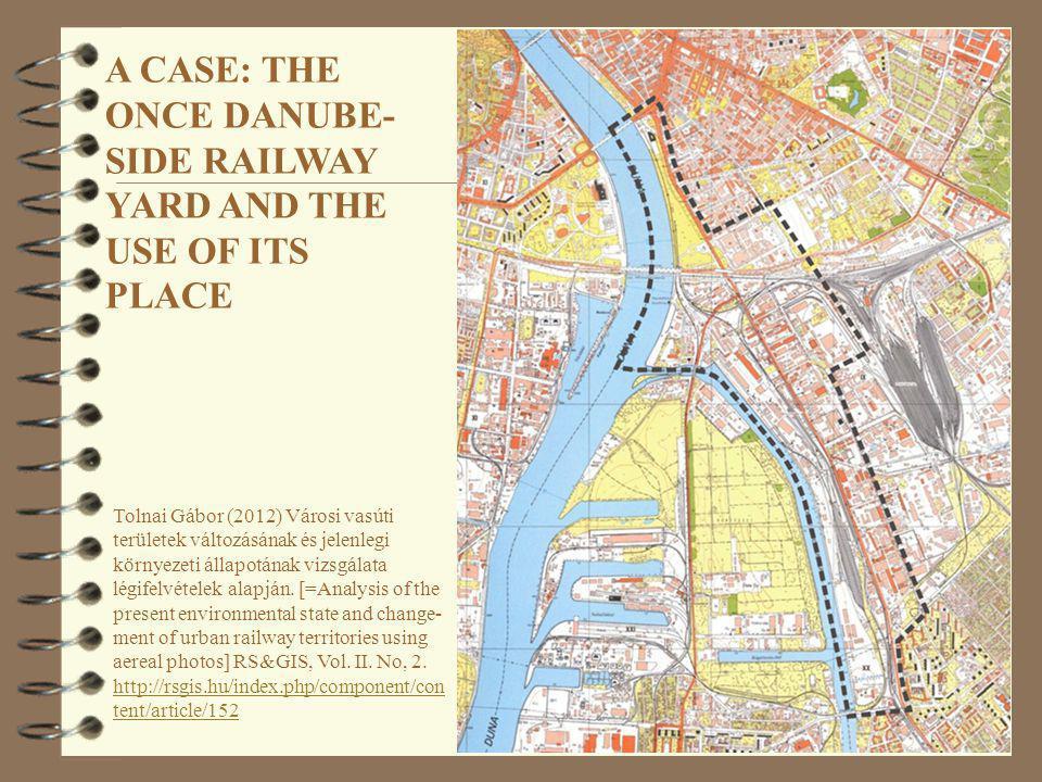 A CASE: THE ONCE DANUBE- SIDE RAILWAY YARD AND THE USE OF ITS PLACE Tolnai Gábor (2012) Városi vasúti területek változásának és jelenlegi környezeti á