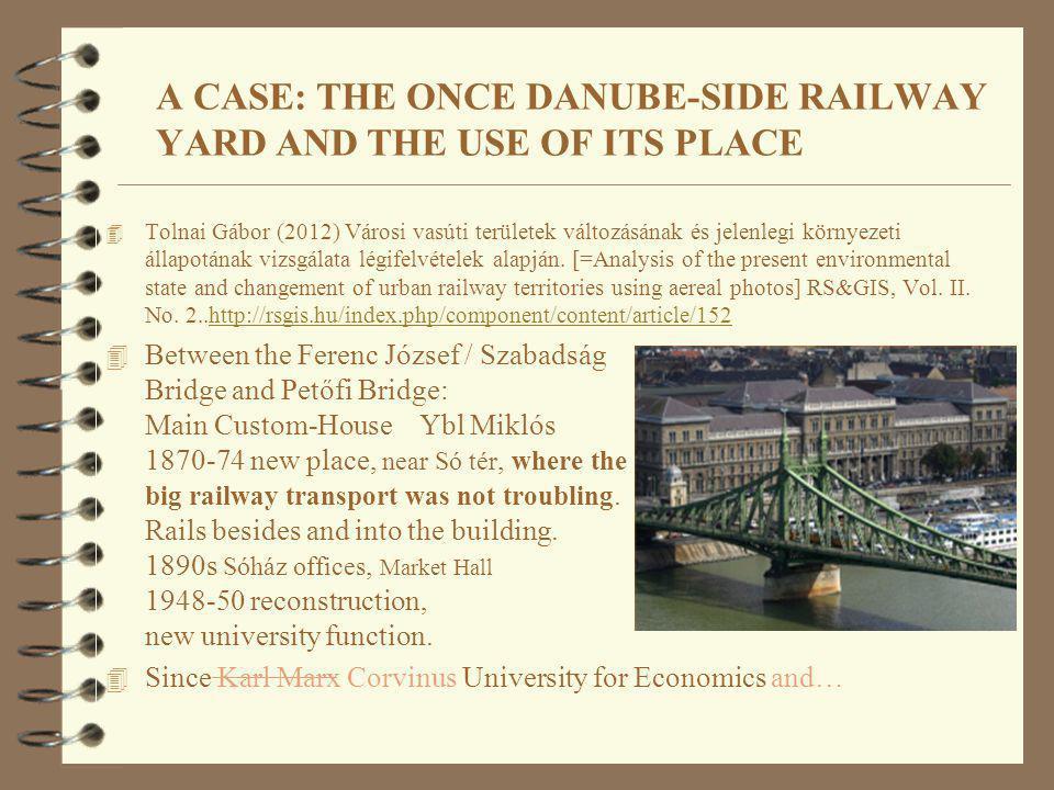 A CASE: THE ONCE DANUBE-SIDE RAILWAY YARD AND THE USE OF ITS PLACE 4 Tolnai Gábor (2012) Városi vasúti területek változásának és jelenlegi környezeti