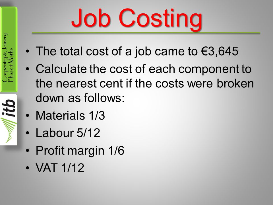 Carpentry & Joinery Phase4 Maths Job Costing The total cost of a job came to 3,645 Calculate the cost of each component to the nearest cent if the cos