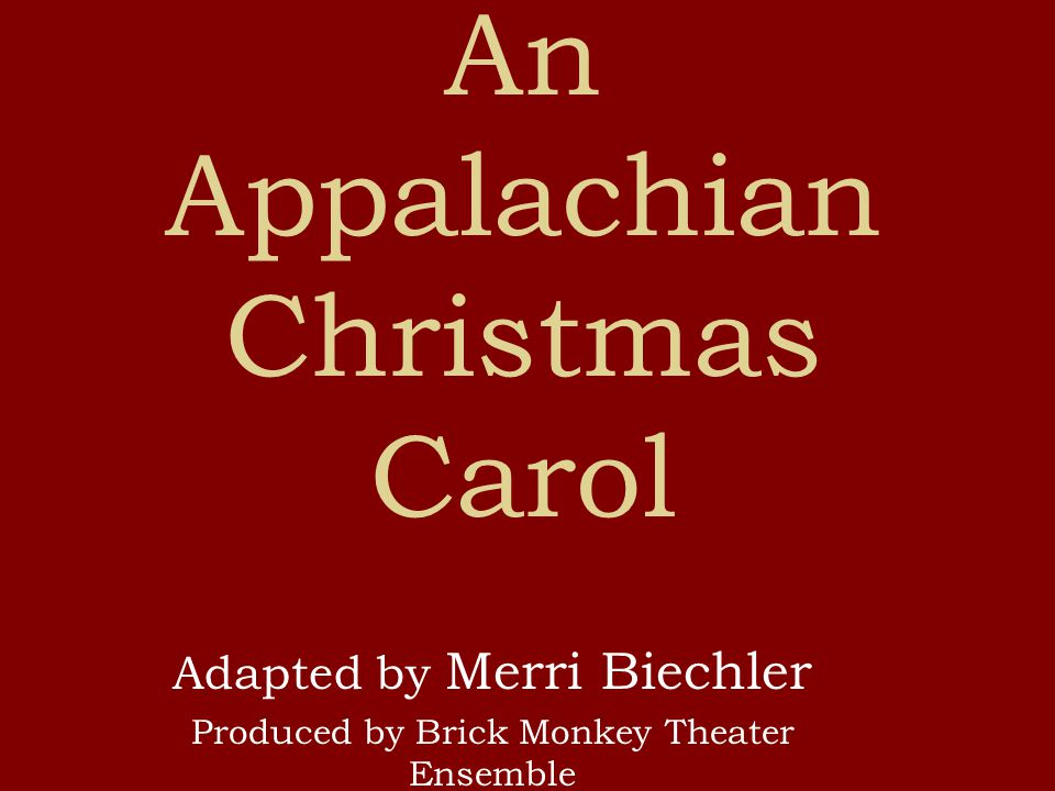 An Appalachian Christmas Carol Adapted by Merri Biechler Produced by Brick Monkey Theater Ensemble