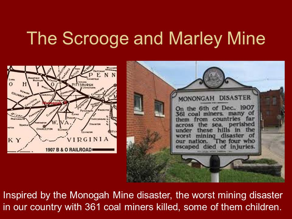 The Scrooge and Marley Mine Inspired by the Monogah Mine disaster, the worst mining disaster in our country with 361 coal miners killed, some of them children.