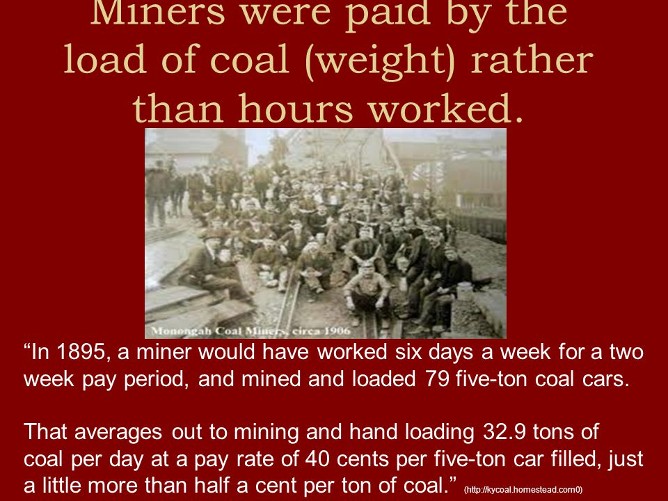 Miners were paid by the load of coal (weight) rather than hours worked.