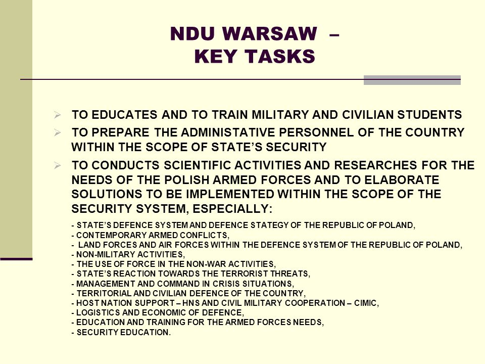 NDU WARSAW – KEY TASKS TO EDUCATES AND TO TRAIN MILITARY AND CIVILIAN STUDENTS TO PREPARE THE ADMINISTATIVE PERSONNEL OF THE COUNTRY WITHIN THE SCOPE OF STATES SECURITY TO CONDUCTS SCIENTIFIC ACTIVITIES AND RESEARCHES FOR THE NEEDS OF THE POLISH ARMED FORCES AND TO ELABORATE SOLUTIONS TO BE IMPLEMENTED WITHIN THE SCOPE OF THE SECURITY SYSTEM, ESPECIALLY: - STATES DEFENCE SYSTEM AND DEFENCE STATEGY OF THE REPUBLIC OF POLAND, - CONTEMPORARY ARMED CONFLICTS, - LAND FORCES AND AIR FORCES WITHIN THE DEFENCE SYSTEM OF THE REPUBLIC OF POLAND, - NON-MILITARY ACTIVITIES, - THE USE OF FORCE IN THE NON-WAR ACTIVITIES, - STATES REACTION TOWARDS THE TERRORIST THREATS, - MANAGEMENT AND COMMAND IN CRISIS SITUATIONS, - TERRITORIAL AND CIVILIAN DEFENCE OF THE COUNTRY, - HOST NATION SUPPORT – HNS AND CIVIL MILITARY COOPERATION – CIMIC, - LOGISTICS AND ECONOMIC OF DEFENCE, - EDUCATION AND TRAINING FOR THE ARMED FORCES NEEDS, - SECURITY EDUCATION.