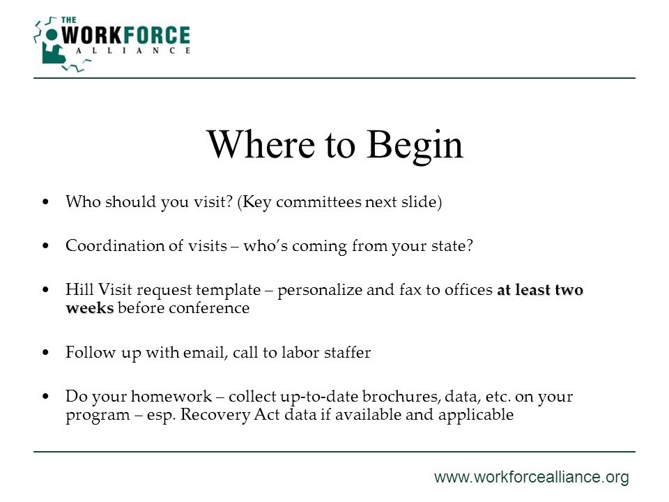 www.workforcealliance.org Where to Begin Who should you visit? (Key committees next slide) Coordination of visits – whos coming from your state? at le
